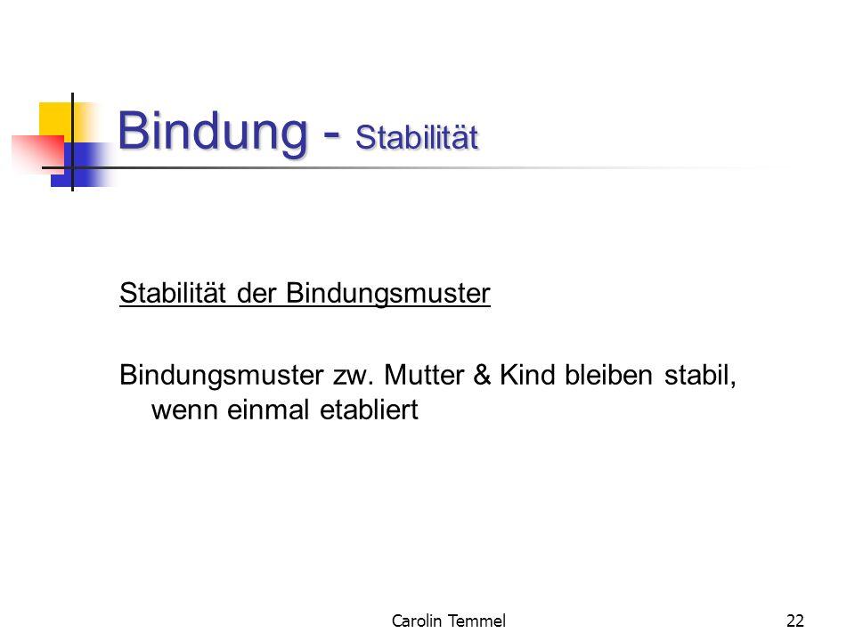 Carolin Temmel22 Bindung - Stabilität Stabilität der Bindungsmuster Bindungsmuster zw. Mutter & Kind bleiben stabil, wenn einmal etabliert