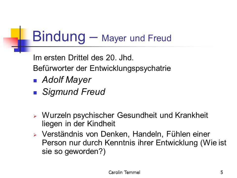 Carolin Temmel6 Bindung – Mayer und Freud Freud: Konzentration auf traumatische Familienverhältnisse, Inzest Phantasien der Patienten Innere Welt (der psychischen Prozesse) Einfluss unbewusster Prozesse auf Fühlen, Denken und Handeln einer Person
