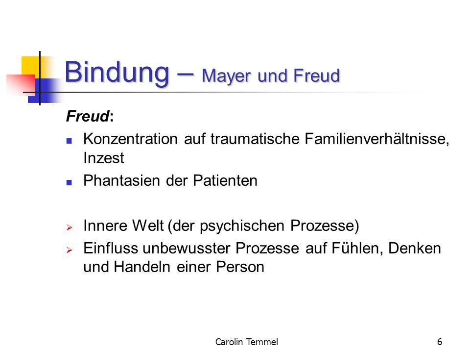 Carolin Temmel6 Bindung – Mayer und Freud Freud: Konzentration auf traumatische Familienverhältnisse, Inzest Phantasien der Patienten Innere Welt (der