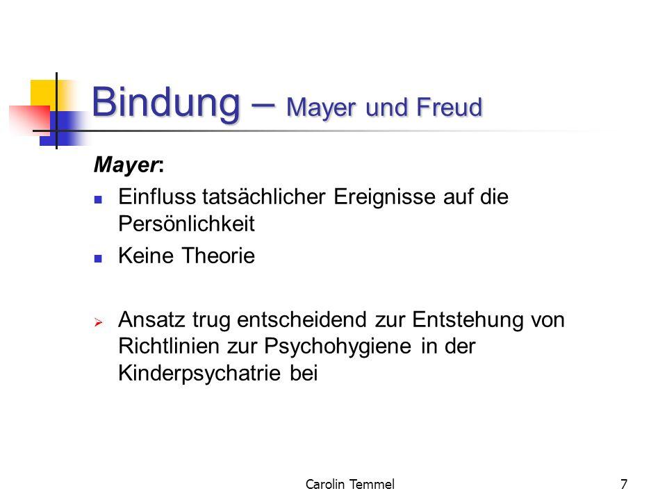 Carolin Temmel7 Bindung – Mayer und Freud Mayer: Einfluss tatsächlicher Ereignisse auf die Persönlichkeit Keine Theorie Ansatz trug entscheidend zur E