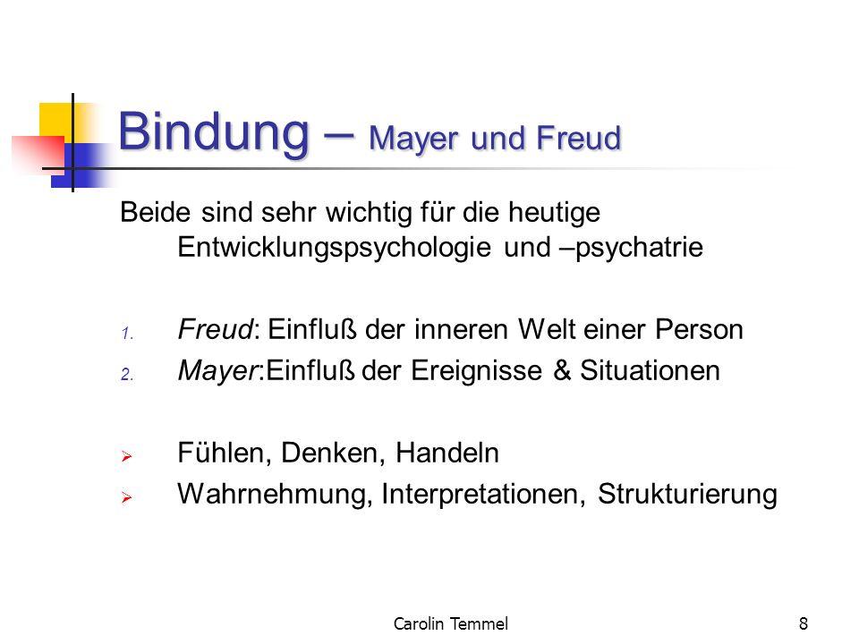 Carolin Temmel8 Bindung – Mayer und Freud Beide sind sehr wichtig für die heutige Entwicklungspsychologie und –psychatrie 1. Freud: Einfluß der innere