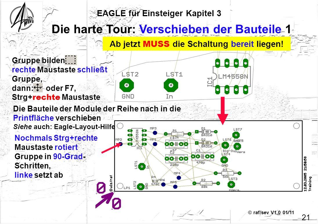 © raf/sev V1.0 01/11 EAGLE für Einsteiger Kapitel 3 21 Die harte Tour: Verschieben der Bauteile 1 Gruppe bilden, rechte Maustaste schließt Gruppe, dan