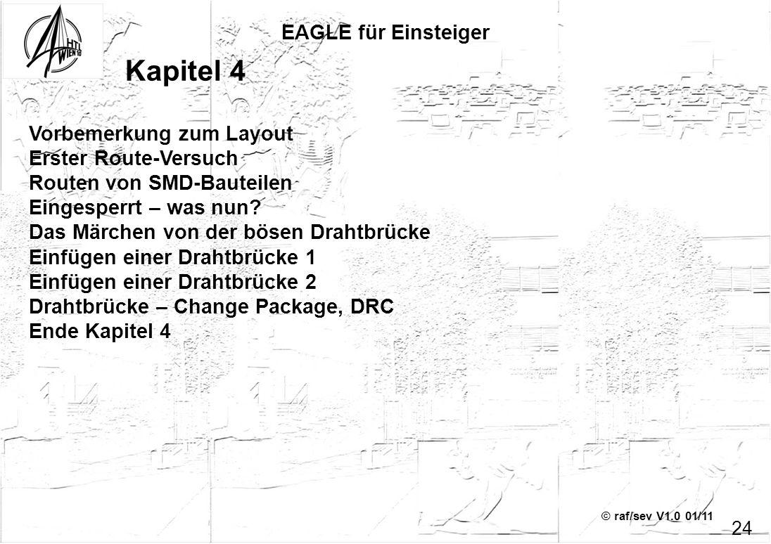 © raf/sev V1.0 01/11 EAGLE für Einsteiger 24 Kapitel 4 Vorbemerkung zum Layout Erster Route-Versuch Routen von SMD-Bauteilen Eingesperrt – was nun? Da