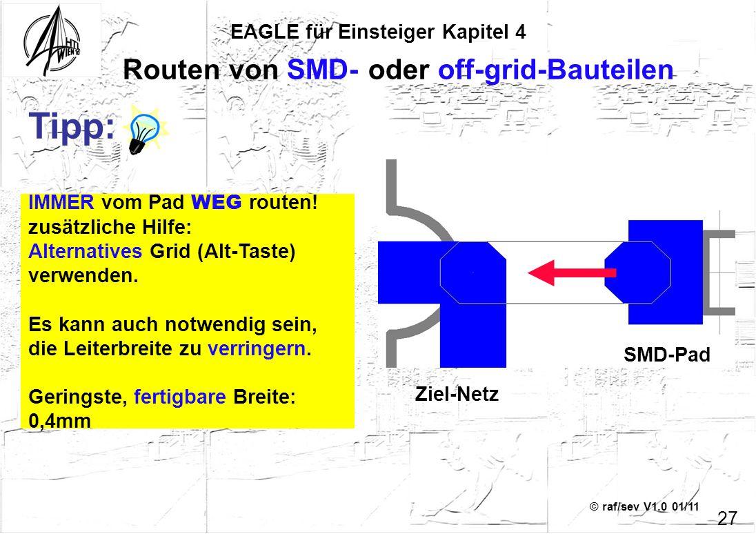 © raf/sev V1.0 01/11 EAGLE für Einsteiger Kapitel 4 27 Routen von SMD- oder off-grid-Bauteilen IMMER vom Pad WEG routen! zusätzliche Hilfe: Alternativ