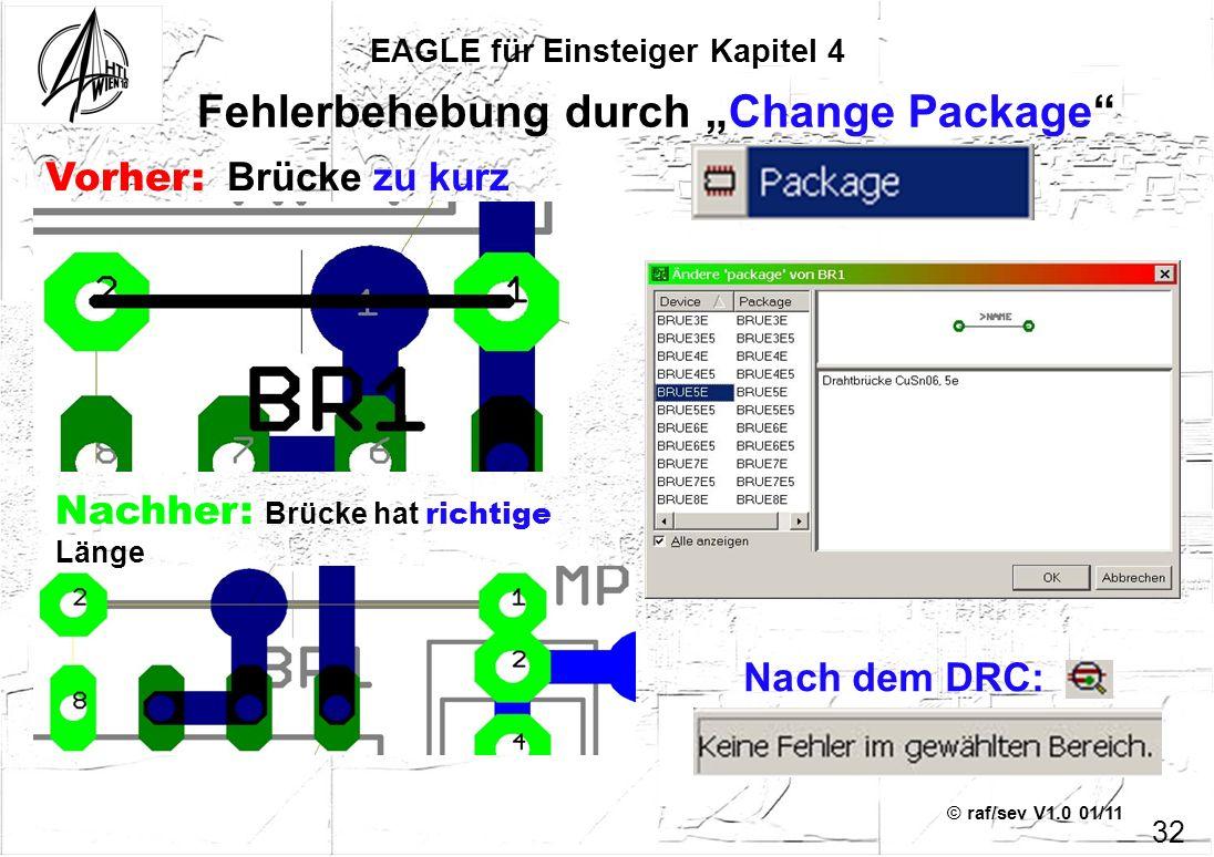 © raf/sev V1.0 01/11 EAGLE für Einsteiger Kapitel 4 32 Fehlerbehebung durch Change Package Vorher: Brücke zu kurz Nachher: Brücke hat richtige Länge N