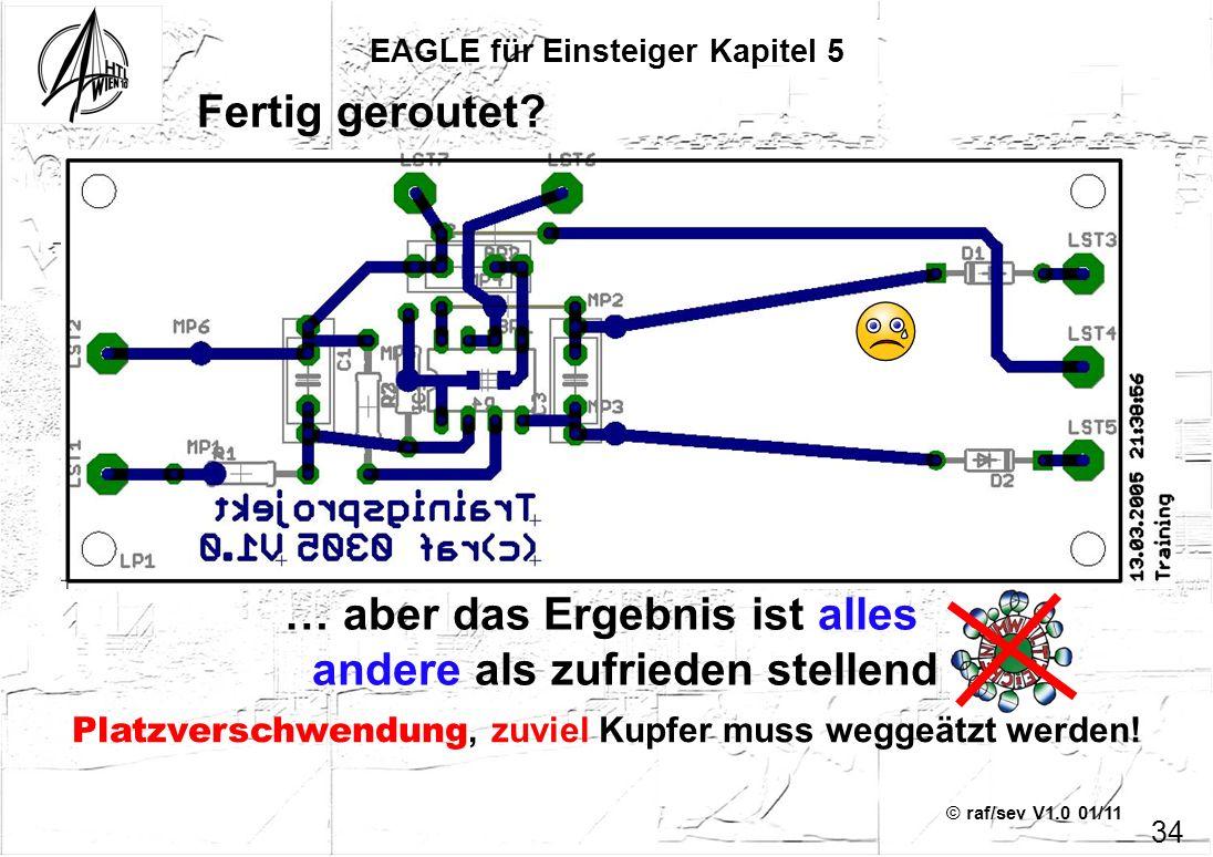 © raf/sev V1.0 01/11 EAGLE für Einsteiger Kapitel 5 34 Fertig geroutet? … aber das Ergebnis ist alles andere als zufrieden stellend Platzverschwendung