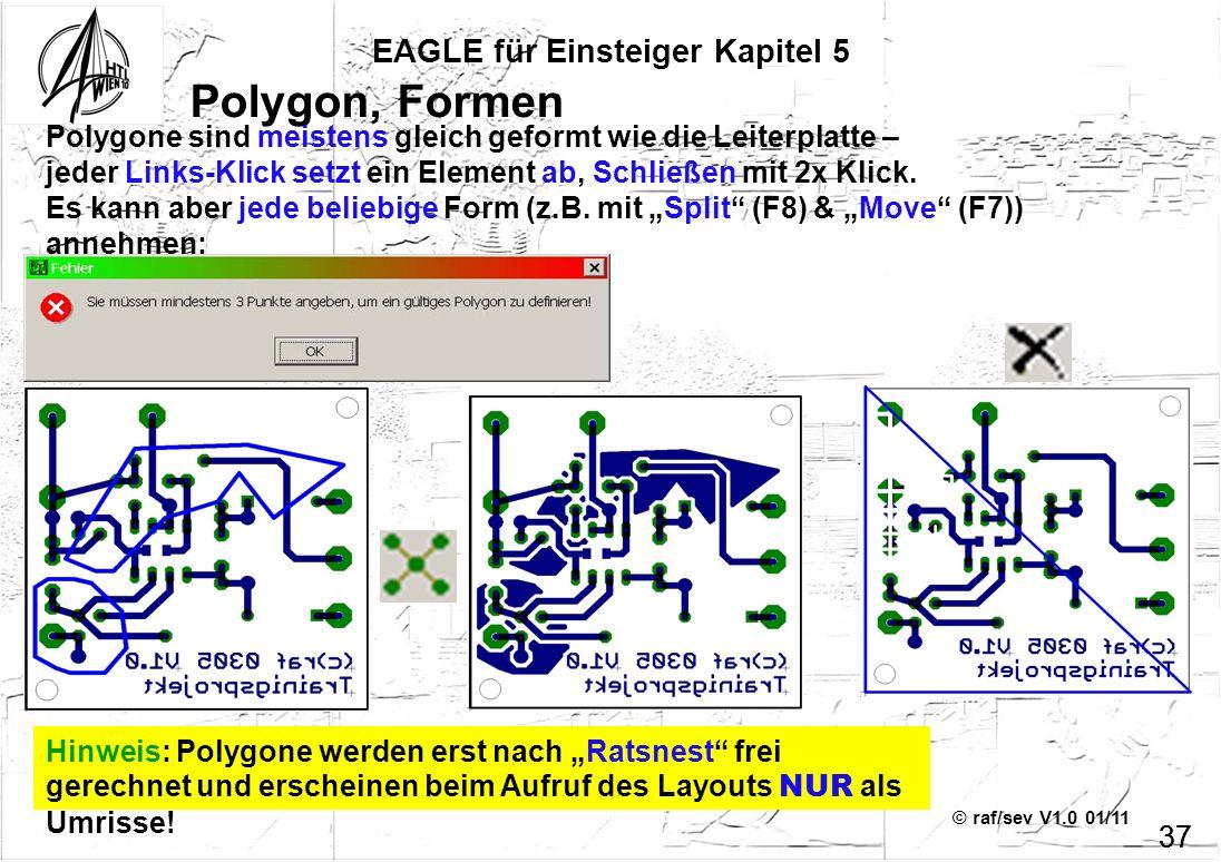 © raf/sev V1.0 01/11 37 EAGLE für Einsteiger Kapitel 5 37 Polygon, Formen Polygone sind meistens gleich geformt wie die Leiterplatte – jeder Links-Kli