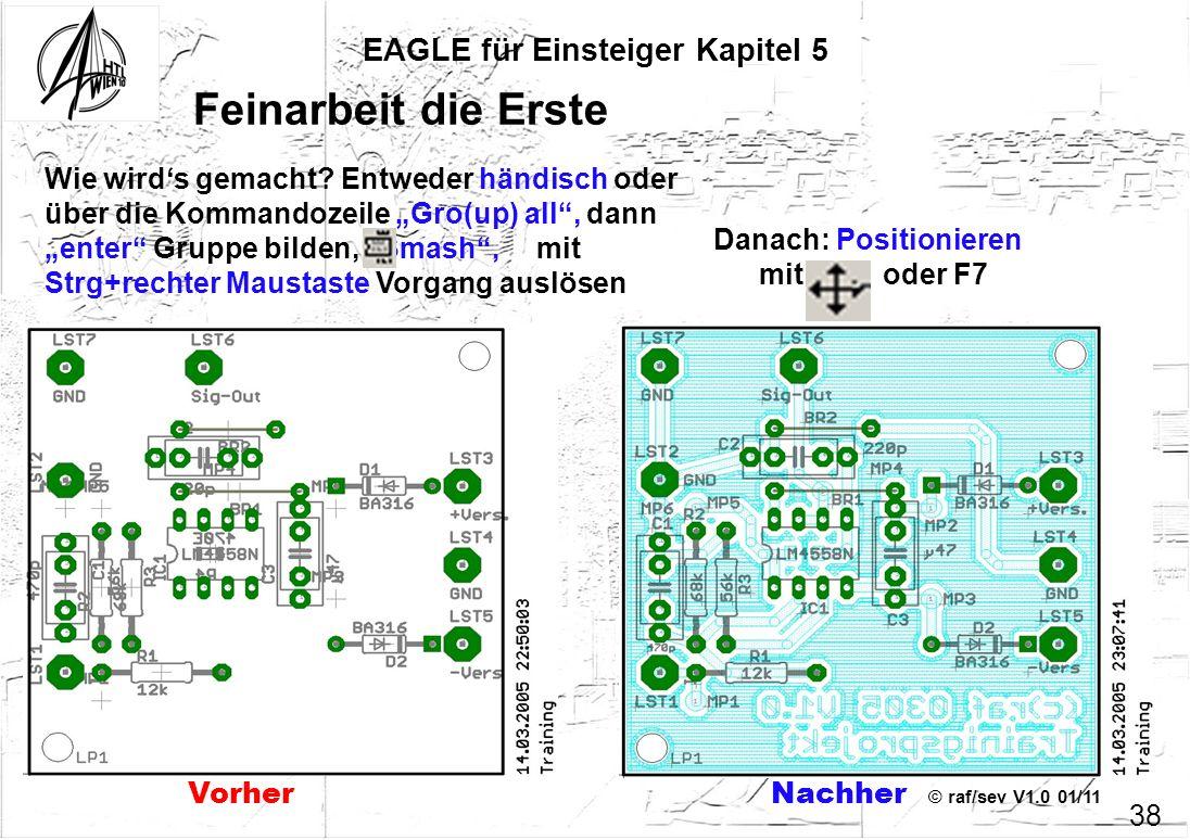 © raf/sev V1.0 01/11 EAGLE für Einsteiger Kapitel 5 38 Feinarbeit die Erste Wie wirds gemacht? Entweder händisch oder über die Kommandozeile Gro(up) a