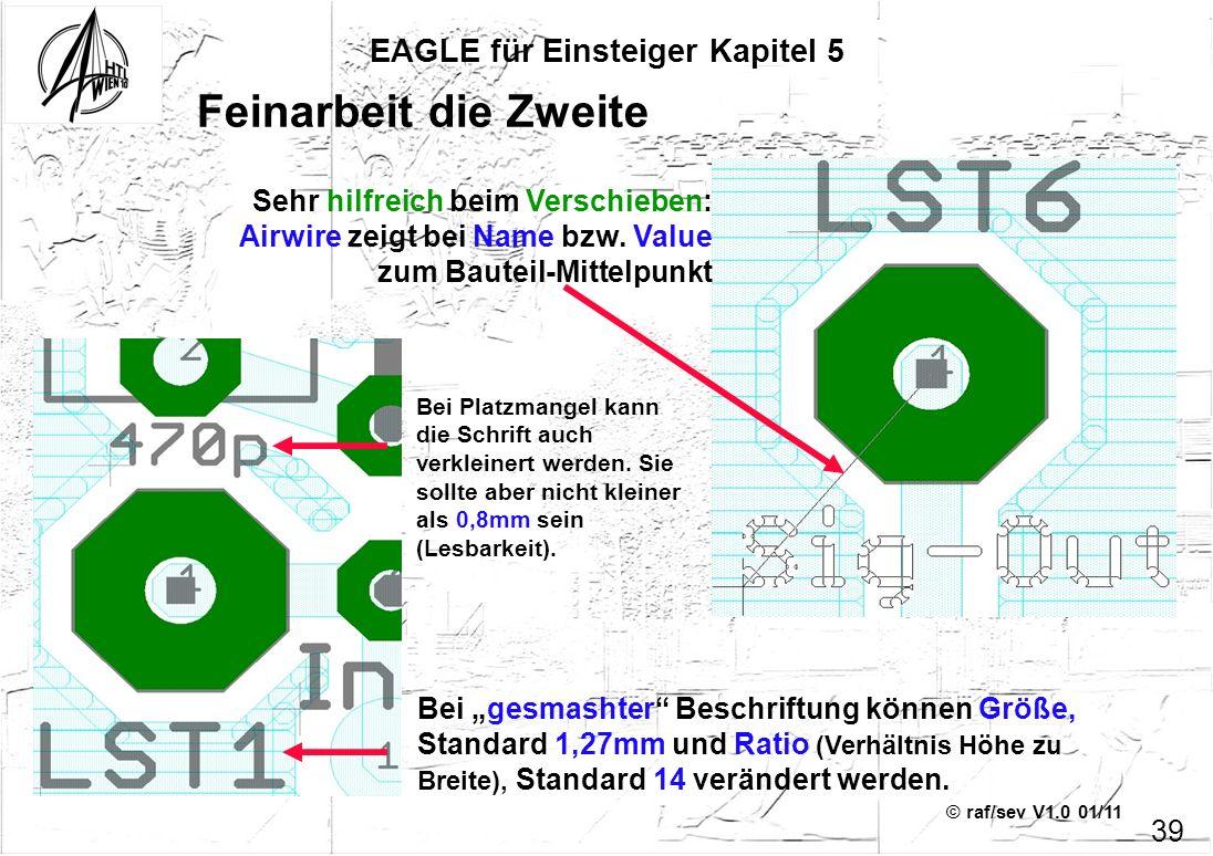 © raf/sev V1.0 01/11 EAGLE für Einsteiger Kapitel 5 39 Feinarbeit die Zweite Sehr hilfreich beim Verschieben: Airwire zeigt bei Name bzw. Value zum Ba