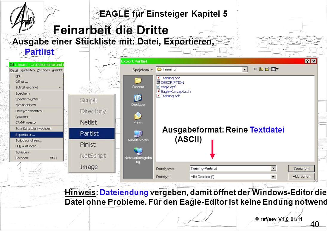 © raf/sev V1.0 01/11 EAGLE für Einsteiger Kapitel 5 40 Feinarbeit die Dritte Ausgabe einer Stückliste mit: Datei, Exportieren, Partlist Ausgabeformat: