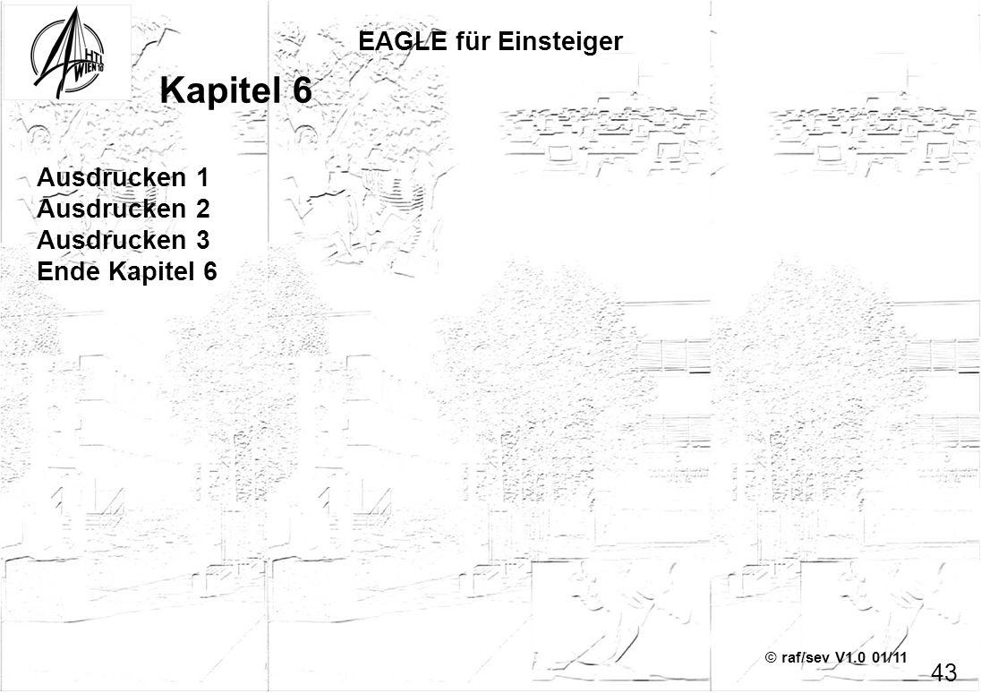 © raf/sev V1.0 01/11 EAGLE für Einsteiger 43 Kapitel 6 Ausdrucken 1 Ausdrucken 2 Ausdrucken 3 Ende Kapitel 6
