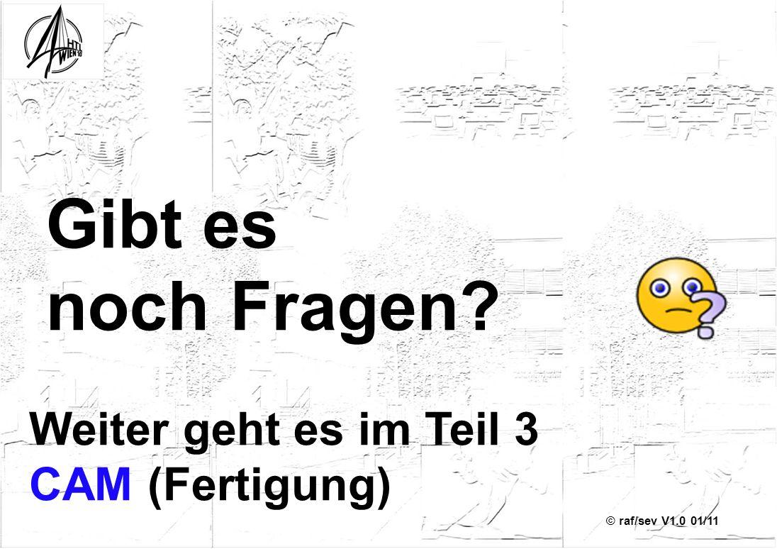 © raf/sev V1.0 01/11 Gibt es noch Fragen? Weiter geht es im Teil 3 CAM (Fertigung)