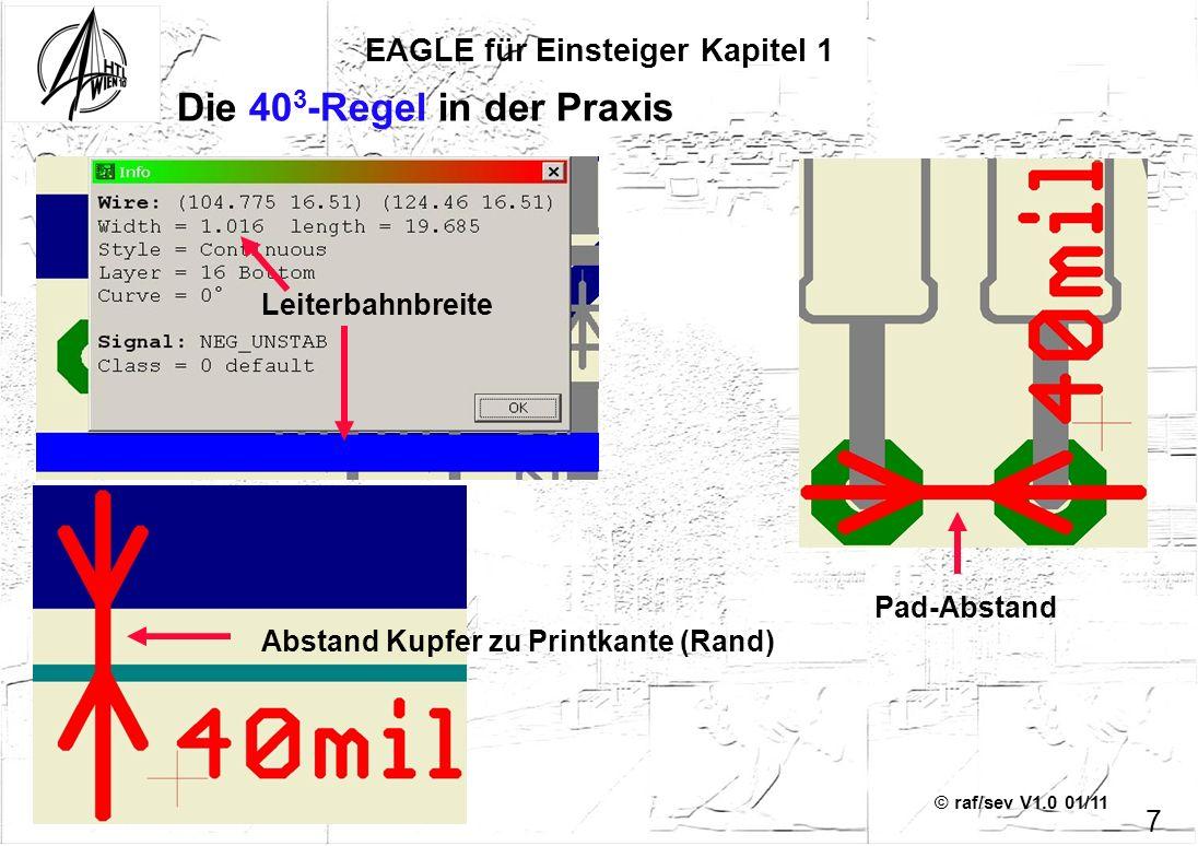 © raf/sev V1.0 01/11 7 EAGLE für Einsteiger Kapitel 1 Die 40 3 -Regel in der Praxis Leiterbahnbreite Abstand Kupfer zu Printkante (Rand) Pad-Abstand