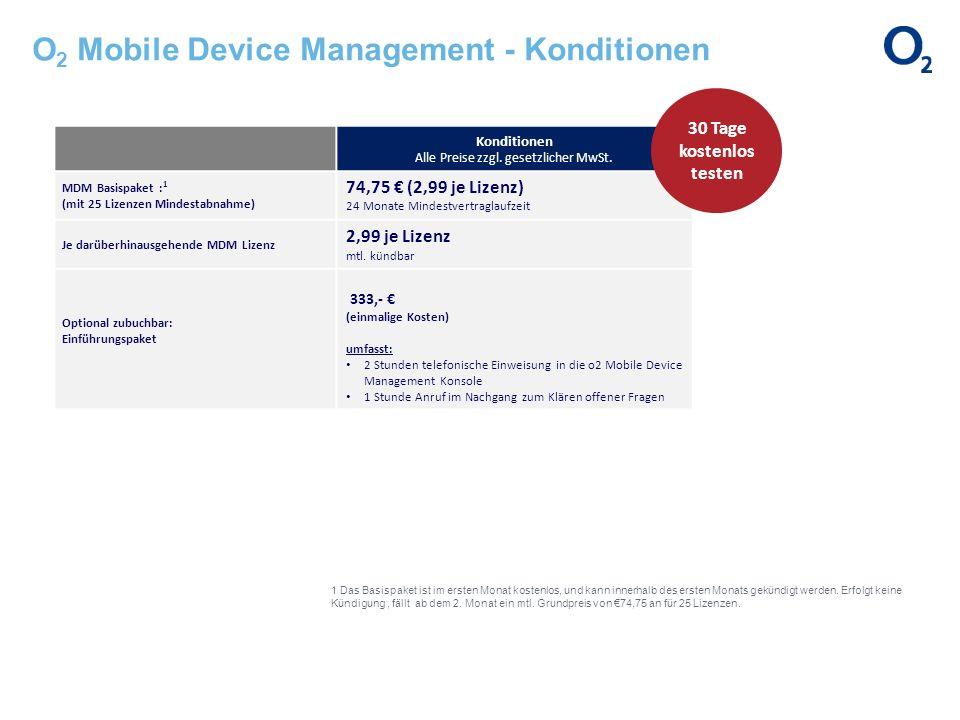 O 2 Mobile Device Management - Konditionen Konditionen Alle Preise zzgl. gesetzlicher MwSt. MDM Basispaket : 1 (mit 25 Lizenzen Mindestabnahme) 74,75