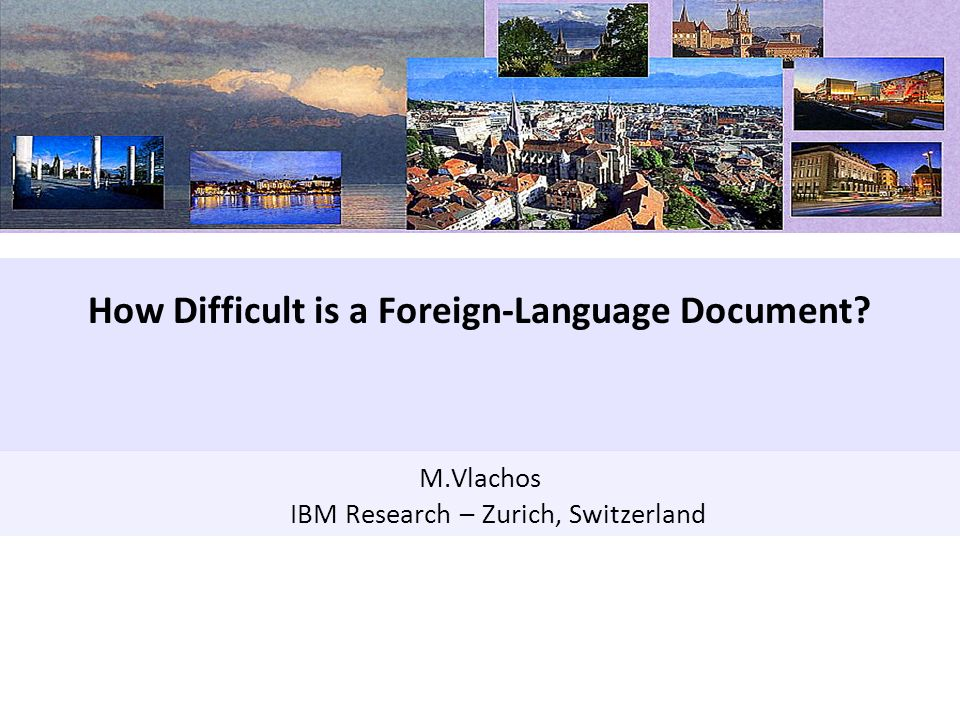 Data Analytics(1) M.Vlachos IBM Research – Zurich, Switzerland How Difficult is a Foreign-Language Document