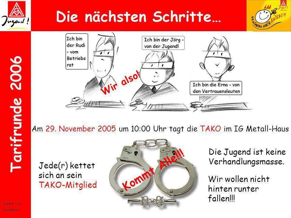 Erstellt vom OJA Berlin Tarifrunde 2006 Die nächsten Schritte… Am 29. November 2005 um 10:00 Uhr tagt die TAKO im IG Metall-Haus Wir also! Jede(r) ket