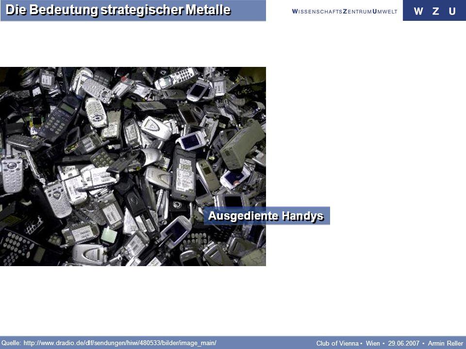 Club of Vienna Wien 29.06.2007 Armin Reller Die Bedeutung strategischer Metalle Ausgediente Handys Quelle: http://www.dradio.de/dlf/sendungen/hiwi/480533/bilder/image_main/