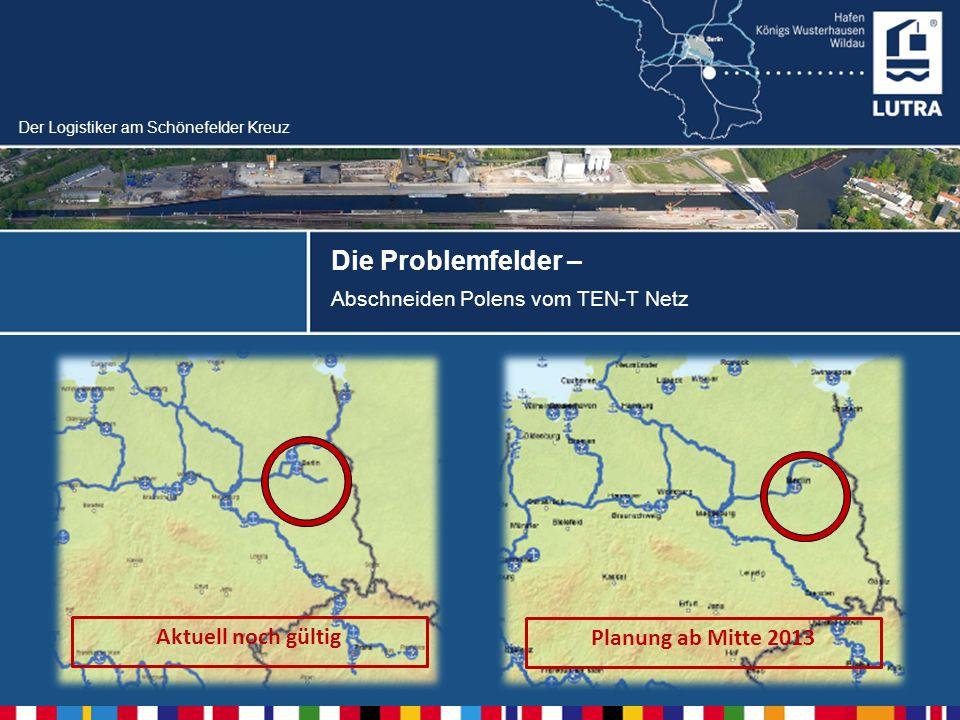 Der Logistiker am Schönefelder Kreuz Die Problemfelder – Abschneiden Polens vom TEN-T Netz Aktuell noch gültig Planung ab Mitte 2013
