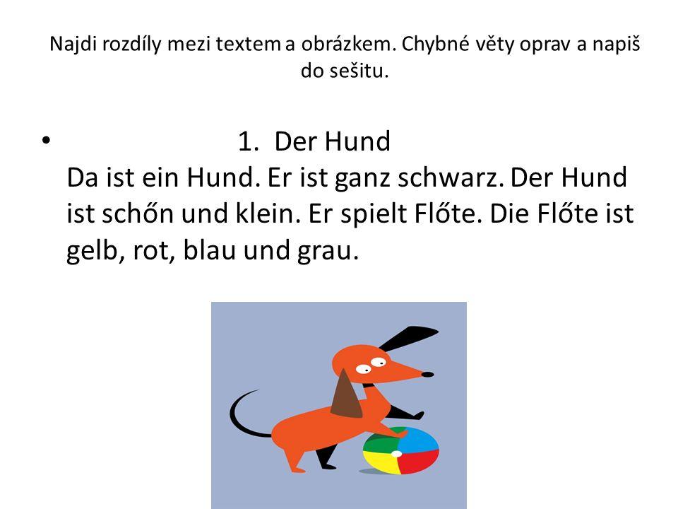 Najdi rozdíly mezi textem a obrázkem. Chybné věty oprav a napiš do sešitu. 1. Der Hund Da ist ein Hund. Er ist ganz schwarz. Der Hund ist schőn und kl