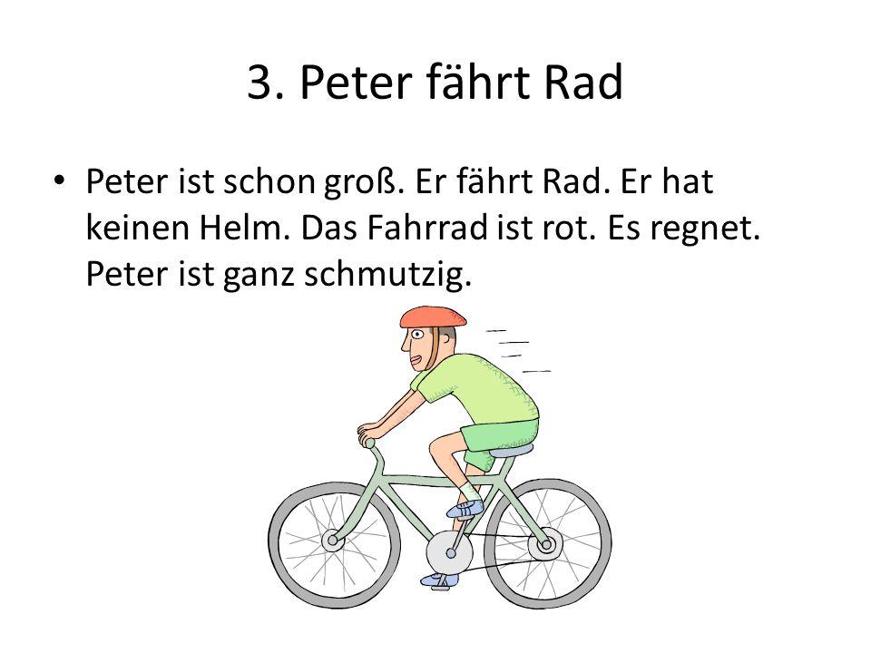 3. Peter fährt Rad Peter ist schon groß. Er fährt Rad. Er hat keinen Helm. Das Fahrrad ist rot. Es regnet. Peter ist ganz schmutzig.