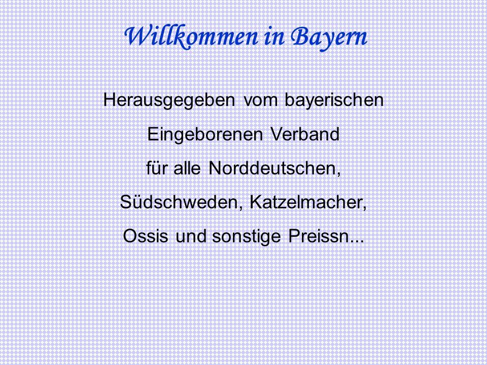 Willkommen in Bayern Herausgegeben vom bayerischen Eingeborenen Verband für alle Norddeutschen, Südschweden, Katzelmacher, Ossis und sonstige Preissn.