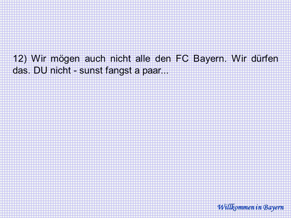 12) Wir mögen auch nicht alle den FC Bayern. Wir dürfen das. DU nicht - sunst fangst a paar... Willkommen in Bayern