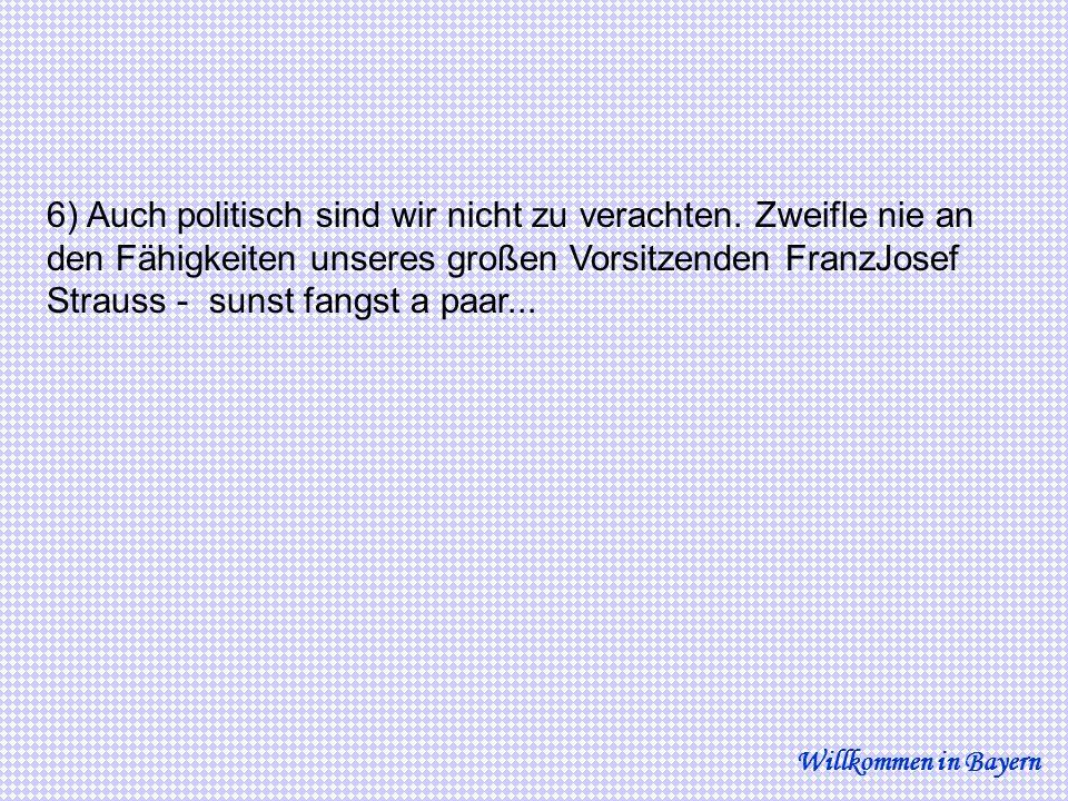 6) Auch politisch sind wir nicht zu verachten. Zweifle nie an den Fähigkeiten unseres großen Vorsitzenden FranzJosef Strauss - sunst fangst a paar...