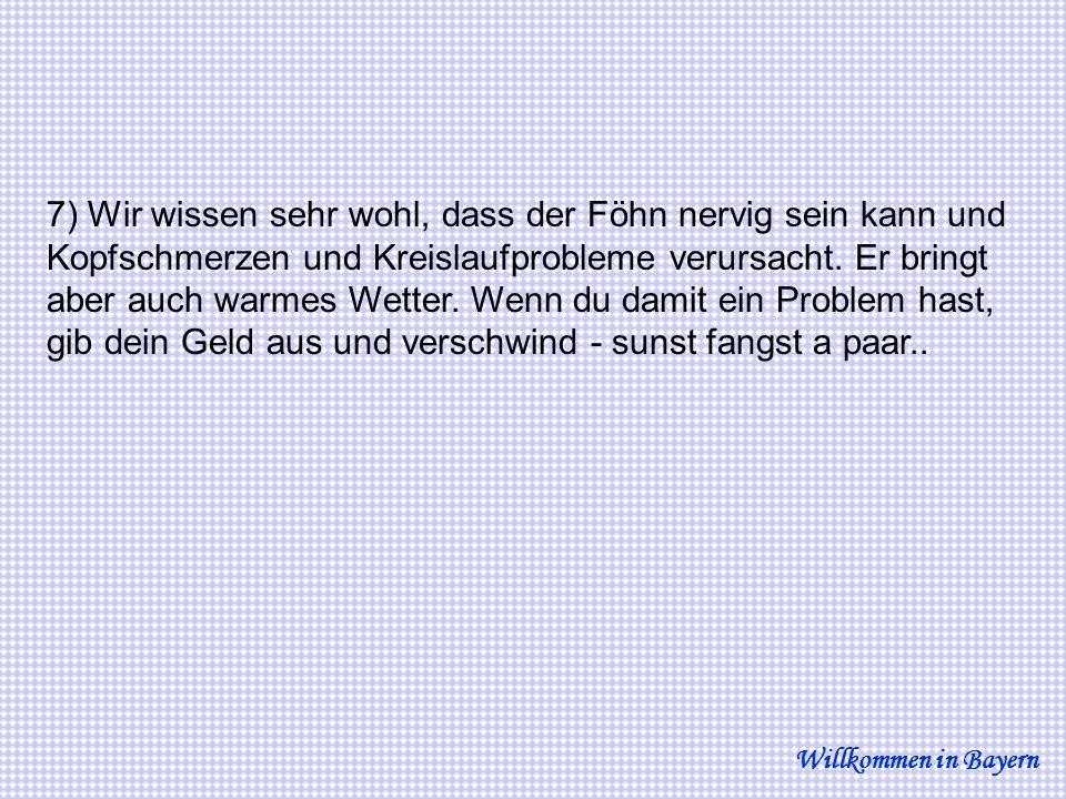 18) Wenn du in eine bayerische Wirtschaft zum Essen gehst und alle Tische belegt sind nur der Tisch am Kamin mit dem Schild DAHOGGADEWOIMMADAHOGGA auffallend leer ist, wage nicht dich dort hinzusetzen - sunst fangst a paar...