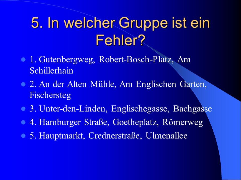 5. In welcher Gruppe ist ein Fehler? 1. Gutenbergweg, Robert-Bosch-Platz, Am Schillerhain 2. An der Alten Mühle, Am Englischen Garten, Fischersteg 3.