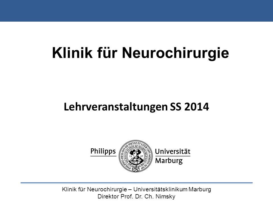 Klinik für Neurochirurgie – Universitätsklinikum Marburg Direktor Prof. Dr. Ch. Nimsky Klinik für Neurochirurgie Lehrveranstaltungen SS 2014