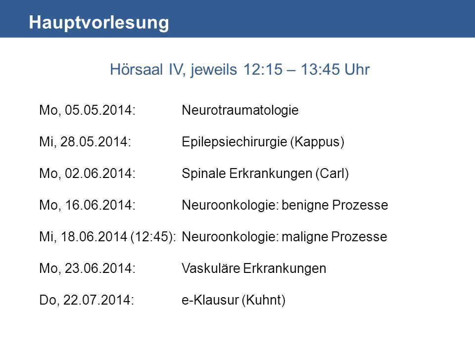 Hauptvorlesung Hörsaal IV, jeweils 12:15 – 13:45 Uhr Mo, 05.05.2014:Neurotraumatologie Mi, 28.05.2014: Epilepsiechirurgie (Kappus) Mo, 02.06.2014:Spinale Erkrankungen (Carl) Mo, 16.06.2014:Neuroonkologie: benigne Prozesse Mi, 18.06.2014 (12:45):Neuroonkologie: maligne Prozesse Mo, 23.06.2014: Vaskuläre Erkrankungen Do, 22.07.2014:e-Klausur (Kuhnt)