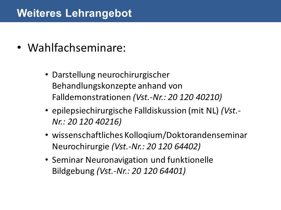 Weiteres Lehrangebot Wahlfachseminare: Darstellung neurochirurgischer Behandlungskonzepte anhand von Falldemonstrationen (Vst.-Nr.: 20 120 40210) epilepsiechirurgische Falldiskussion (mit NL) (Vst.- Nr.: 20 120 40216) wissenschaftliches Kolloqium/Doktorandenseminar Neurochirurgie (Vst.-Nr.: 20 120 64402) Seminar Neuronavigation und funktionelle Bildgebung (Vst.-Nr.: 20 120 64401)