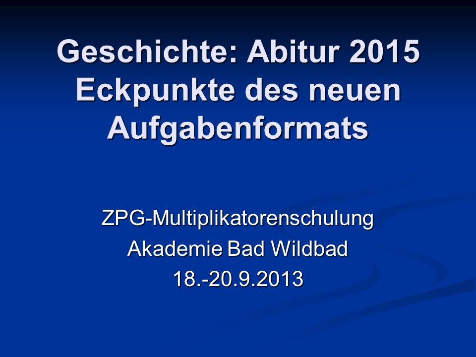 Geschichte: Abitur 2015 Eckpunkte des neuen Aufgabenformats ZPG-Multiplikatorenschulung Akademie Bad Wildbad 18.-20.9.2013