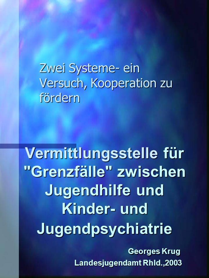 Vermittlungsstelle für Grenzfälle zwischen Jugendhilfe und Kinder- und Jugendpsychiatrie Georges Krug Landesjugendamt Rhld.,2003 Zwei Systeme- ein Versuch, Kooperation zu fördern