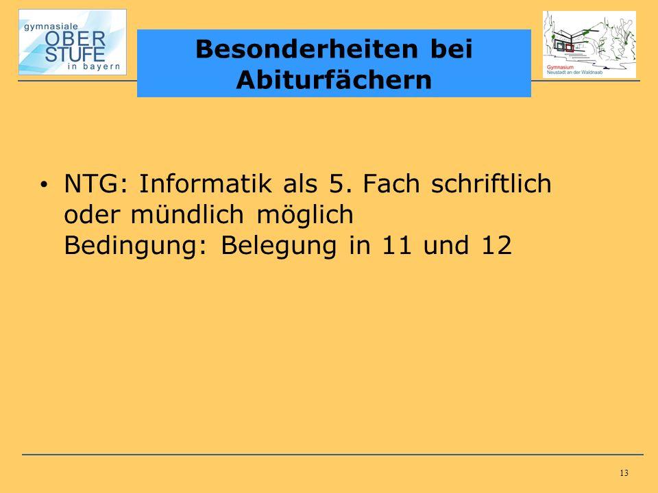 13 NTG: Informatik als 5. Fach schriftlich oder mündlich möglich Bedingung: Belegung in 11 und 12 Besonderheiten bei Abiturfächern