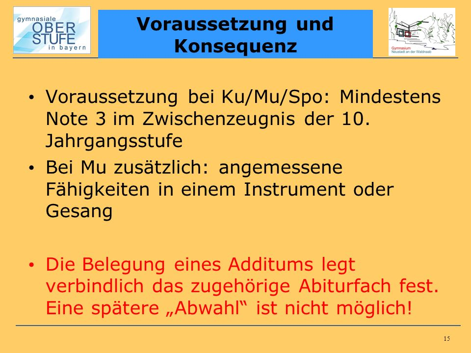 15 Voraussetzung bei Ku/Mu/Spo: Mindestens Note 3 im Zwischenzeugnis der 10. Jahrgangsstufe Bei Mu zusätzlich: angemessene Fähigkeiten in einem Instru