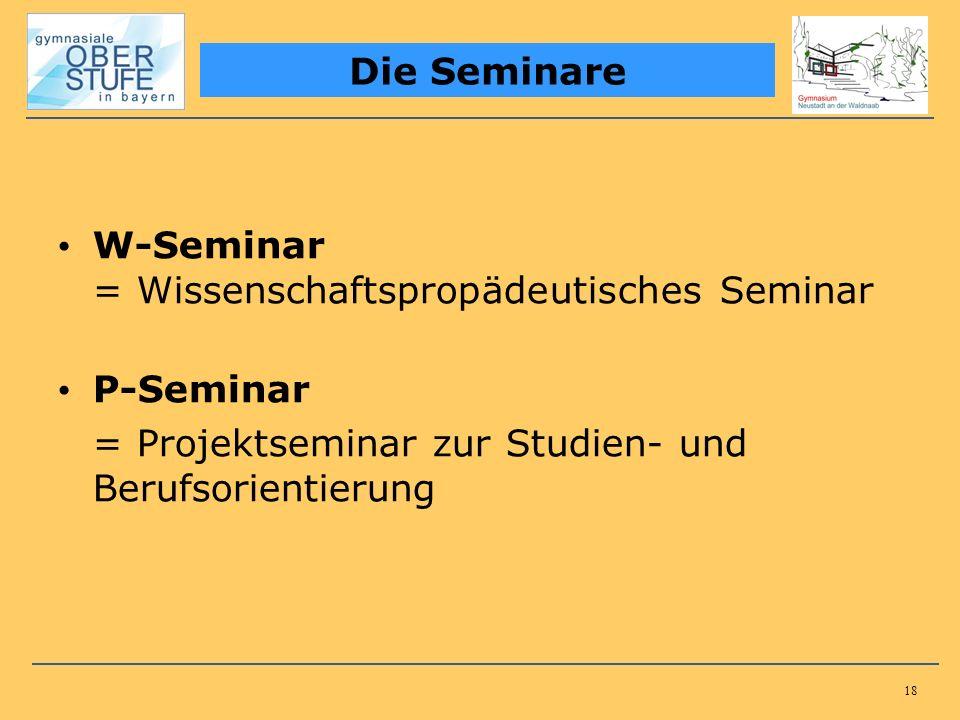 18 W-Seminar = Wissenschaftspropädeutisches Seminar P-Seminar = Projektseminar zur Studien- und Berufsorientierung Die Seminare