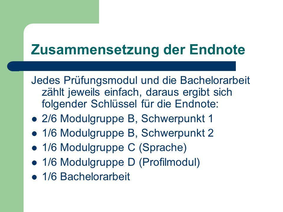 Zusammensetzung der Endnote Jedes Prüfungsmodul und die Bachelorarbeit zählt jeweils einfach, daraus ergibt sich folgender Schlüssel für die Endnote: 2/6 Modulgruppe B, Schwerpunkt 1 1/6 Modulgruppe B, Schwerpunkt 2 1/6 Modulgruppe C (Sprache) 1/6 Modulgruppe D (Profilmodul) 1/6 Bachelorarbeit