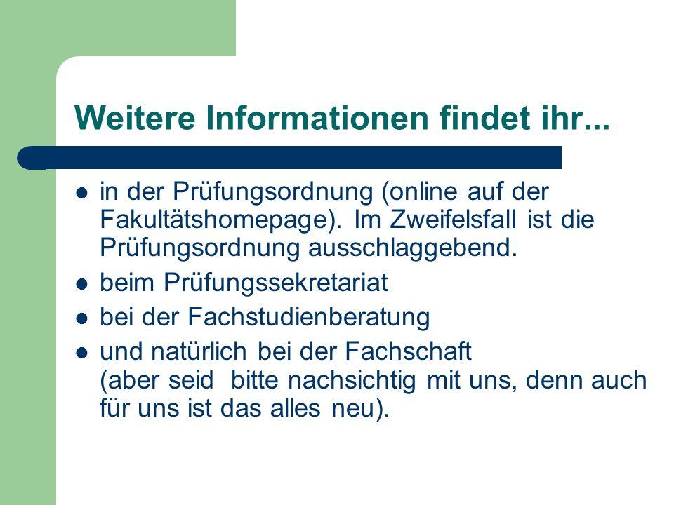 Weitere Informationen findet ihr... in der Prüfungsordnung (online auf der Fakultätshomepage).