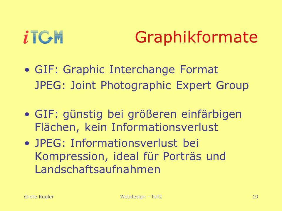 Grete KuglerWebdesign - Teil219 Graphikformate GIF: Graphic Interchange Format JPEG: Joint Photographic Expert Group GIF: günstig bei größeren einfärbigen Flächen, kein Informationsverlust JPEG: Informationsverlust bei Kompression, ideal für Porträs und Landschaftsaufnahmen
