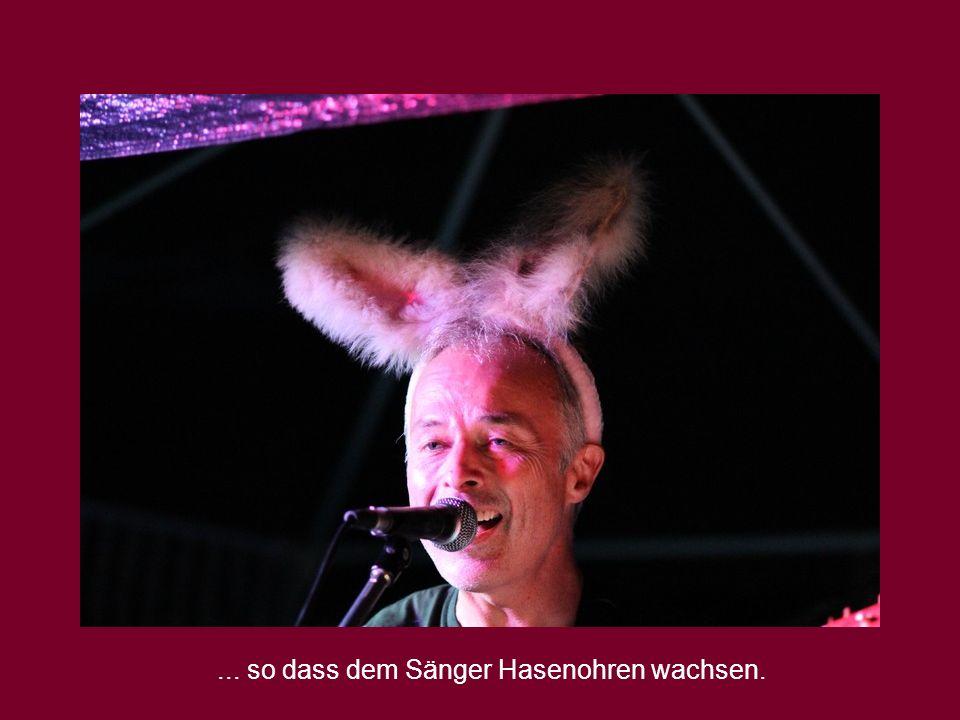 ... so dass dem Sänger Hasenohren wachsen.