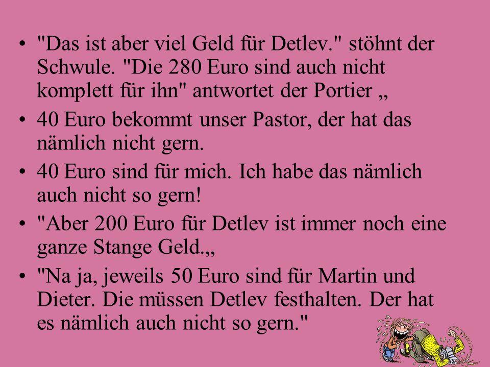 Das ist aber viel Geld für Detlev. stöhnt der Schwule.