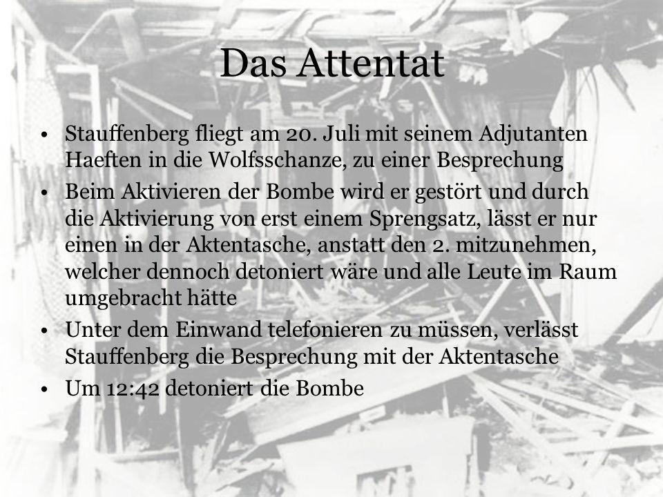 Das Attentat Stauffenberg fliegt am 20. Juli mit seinem Adjutanten Haeften in die Wolfsschanze, zu einer Besprechung Beim Aktivieren der Bombe wird er