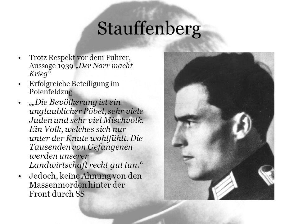 Stauffenberg Stauffenberg erweist sich in Frankreichfeldzug als geschickt und durch den schnellen Vormarsch gewinnt er neue Zuversicht und Begeisterung für Hitler Mai 1940, Abkommandierung ins Oberkommando des Heeres, Enttäuschung aus der Schlacht gerissen zu werden Nach ungünstigem Kriegsverlauf im Osten und Kenntnisnahme über Massenmorde hinter der Front beginnt Stauffenberg umzudenken Findet sich denn da drüben im Führerhauptquartier kein Offizier, der das Schwein mit der Pistole erledigt.