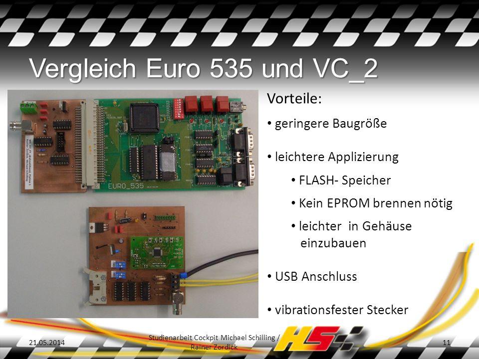 Vergleich Euro 535 und VC_2 21.05.2014 Studienarbeit Cockpit Michael Schilling / Rainer Zordick 11 Vorteile: geringere Baugröße leichtere Applizierung FLASH- Speicher Kein EPROM brennen nötig leichter in Gehäuse einzubauen USB Anschluss vibrationsfester Stecker