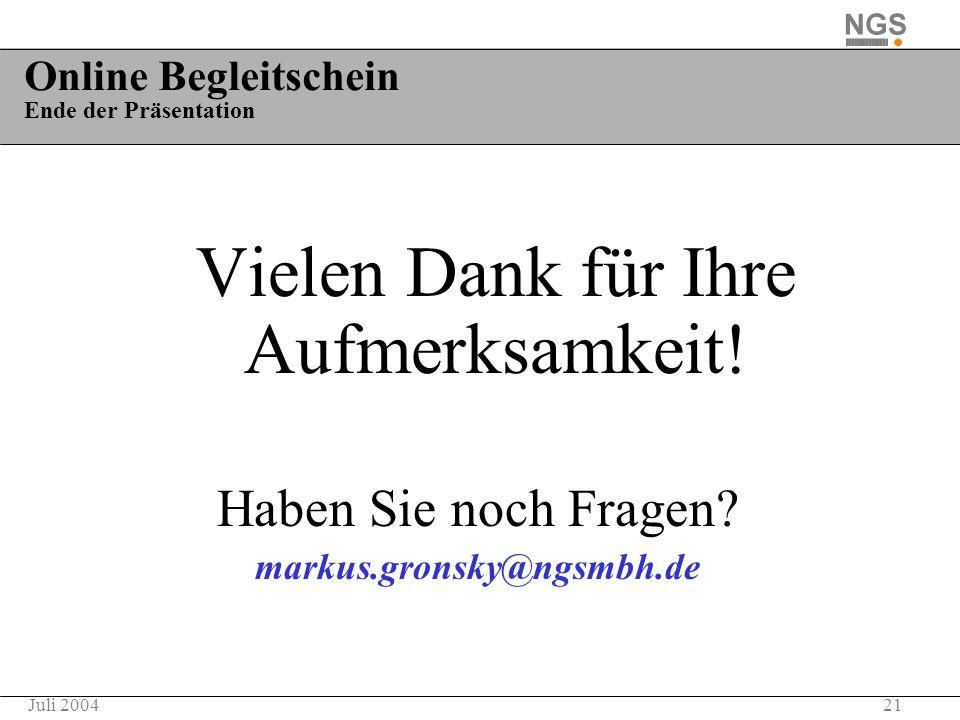 21Juli 2004 Online Begleitschein Ende der Präsentation Vielen Dank für Ihre Aufmerksamkeit! Haben Sie noch Fragen? markus.gronsky@ngsmbh.de