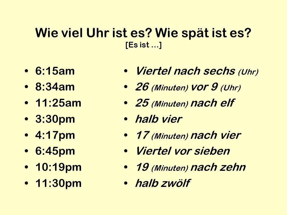 Wie viel Uhr ist es? Wie spät ist es? [Es ist …] 6:15am 8:34am 11:25am 3:30pm 4:17pm 6:45pm 10:19pm 11:30pm Viertel nach sechs (Uhr) 26 (Minuten) vor