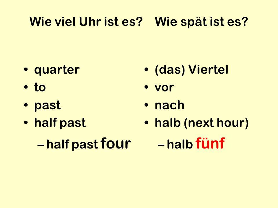 Wie viel Uhr ist es? Wie spät ist es? quarter to past half past –half past four (das) Viertel vor nach halb (next hour) –halb fünf