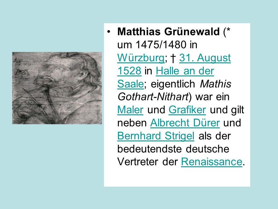 Matthias Grünewald (* um 1475/1480 in Würzburg; 31. August 1528 in Halle an der Saale; eigentlich Mathis Gothart-Nithart) war ein Maler und Grafiker u