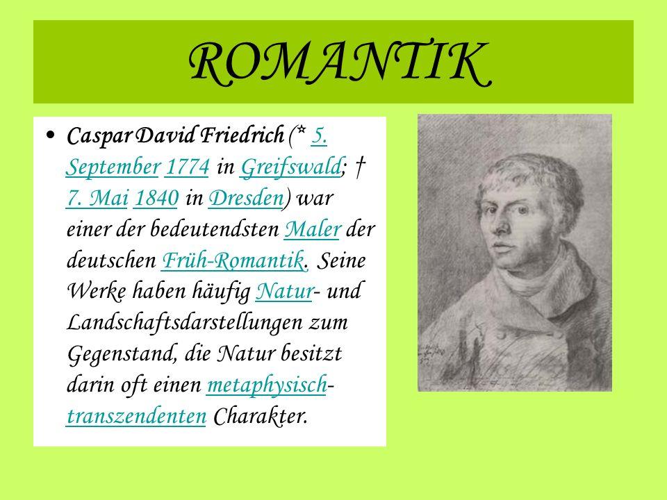 ROMANTIK Caspar David Friedrich (* 5. September 1774 in Greifswald; 7. Mai 1840 in Dresden) war einer der bedeutendsten Maler der deutschen Früh-Roman